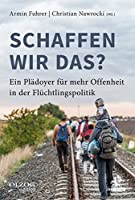 Schaffen wir das?: Ein Plaedoyer fuer mehr Offenheit in der Fluechtlingspolitik
