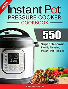Instant Pot Pressure Cooker Cookbook: 550 Super Delicious, Family Pleasing Instant Pot Recipes. Anyone Can Cook by [Peterson, Carl]