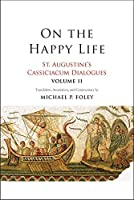 On the Happy Life: St. Augustine's Cassiciacum Dialogues, Volume 2