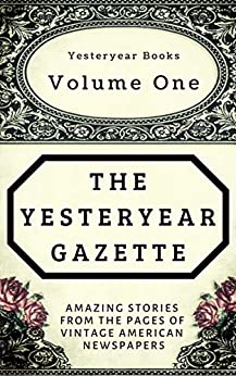 The Yesteryear Gazette: Volume One: Amazing Stories From the Pages of Vintage American Newspapers by [DeLong, Douglas]
