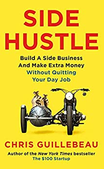 Side Hustle: Build a Side Business and Make Extra Money – Without Quitting Your Day Job by [Guillebeau, Chris]
