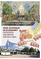 Hans Scharoun im Ruhrgebiet: Entwerfen und Bauen fuer das Leben