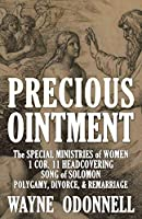 Precious Ointment: The Special Ministries of Women; the 1 Corinthians 11 Headcovering; the Song of Solomon; and Polygamy, Divorce, & Remarriage