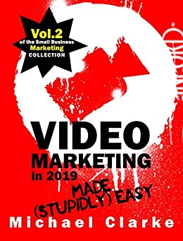 Video Marketing in 2019 Made (Stupidly) Easy | How to Achieve YouTube Business Awesomeness: (Vol.2 of the Small Business Marketing Collection) (Punk Rock Marketing Collection) by [Clarke, Michael]
