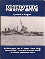 Destroyers for Great Britain: A History of 50 Town Class Ships Transferred from the United States to Great Britain in 1940