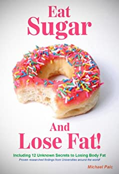 Eat Sugar and Lose Fat: Researched findings from Universities in Australia, & around the world by [Paic, Michael]
