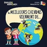 Les meilleurs chiens viennent de… (Bilingue Français-Deutsch): Une recherche à travers le monde pour trouver la race de chien parfaite