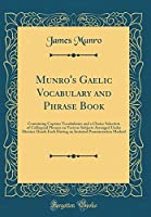 Munro's Gaelic Vocabulary and Phrase Book: Containing Copious Vocabularies and a Choice Selection of Colloquial Phrases on Various Subjects Arranged Under Distinct Heads Each Having an Imitated Pronunciation Marked (Classic Reprint)