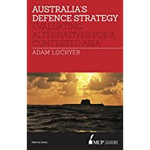 Australia's Defence Strategy: Evaluating Alternatives for a Contested Asia