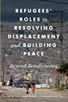 Refugees' Roles in Resolving Displacement and Building Peace: Beyond Beneficiaries