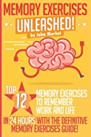 Memory Exercises Unleashed: Top 12 Memory Exercises to Remember Work and Life in 24 Hours With the Definitive Memory Exercises Guide