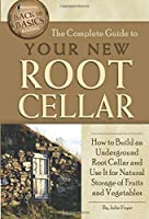 The Complete Guide to Your New Root Cellar: How to Build an Underground Root Cellar and Use It for Natural Storage of Fruits and Vegetables (Back to Basics Building)