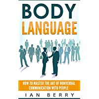 Body Language: How to Master the Art of Nonverbal Communication with People (Communication, Communication Skills, Small Talk, Body Language, Influence, ... Leadership, Creativity) (English Edition)
