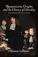 Romanticism, Origins, and the History of Heredity (New Studies in the Age of Goethe)