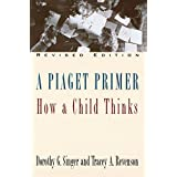 A Piaget Primer: How a Child Thinks; Revised Edition
