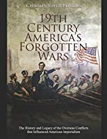 19th Century America's Forgotten Wars: The History and Legacy of the Overseas Conflicts that Influenced American Imperialism