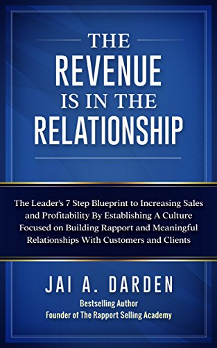 The Revenue Is In The Relationship: The Leader's 7 Step Blueprint to Increasing Sales and Profitability By Establishing A Culture Focused on Building Rapport ... With Customers (English Edition)