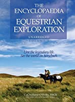 The Encyclopaedia of Equestrian Exploration Volume 1 - A Study of the Geographic and Spiritual Equestrian Journey, Based Upon the Philosophy of Harmonious Horsemanship