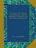 A Lecture On Physical Development, and Its Relations to Mental and Spiritual Development