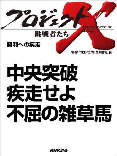 「中央突破 疾走せよ 不屈の雑草馬」 ―勝利への疾走 プロジェクトX~挑戦者たち~