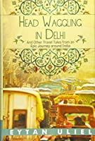 Head Waggling in Delhi: And Other Travel Tales from an Epic Journey Around India