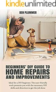 BEGINNERS' DIY GUIDE TO HOME REPAIRS AND IMPROVEMENTS: Ideal for a DIY beginner. The user-friendly work presents you with the necessary DIY skills and direction to get the job done (English Edition)