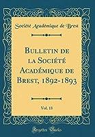 Bulletin de la Société Académique de Brest, 1892-1893, Vol. 18 (Classic Reprint)
