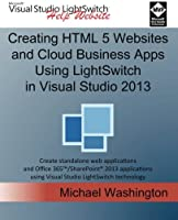 Creating Html 5 Websites and Cloud Business Apps Using Lightswitch in Visual Studio 2013: Create Standalone Web Applications and Office 365 / Sharepoint 2013 Applications Using Visual Studio Lightswitch Technology