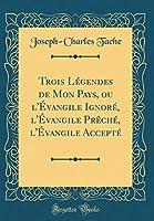 Trois Légendes de Mon Pays, Ou l'Évangile Ignoré, l'Évangile Prèché, l'Évangile Accepté (Classic Reprint)