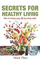 Secrets For Healthy Living: How To Change Your Life By Eating Right