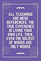 """All teachings are mere references. The true experience is living your own life. Then, even the holiest of words are only words: Best Teacher Notebook 