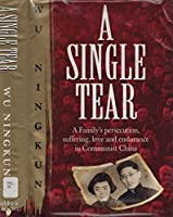 A Single Tear: A Family's Persecution, Suffering, Love and Endurance in Communist China