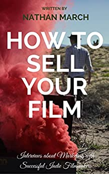 [March, Nathan]のHow to Sell Your Film: Interviews About Marketing With Successful Indie Filmmakers (How to Sell Your Creative Work Book 1) (English Edition)
