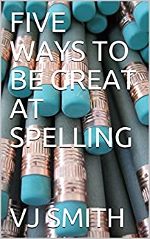 FIVE WAYS TO BE GREAT AT SPELLING by [SMITH, VJ]