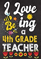 I Love Being  4th Grade Teacher: Teacher Notebook , Journal or Planner for Teacher Gift,Thank You Gift to Show Your Gratitude During Teacher Appreciation Week
