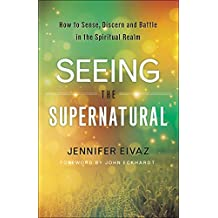 Seeing the Supernatural: How to Sense, Discern and Battle in the Spiritual Realm