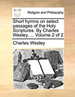 Short Hymns on Select Passages of the Holy Scriptures. by Charles Wesley, ... Volume 2 of 2