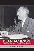 Dean Acheson and the Creation of an American World Order (Shapers of International History) by Robert J. McMahon(2008-12-01)
