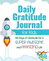 Daily Gratitude Journal for Kids: 100 Days of Gratitude for a Super Awesome and Amazing Life