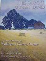 This Far-Off Sunset Land: A Pictorial History of Washington County, Oregon