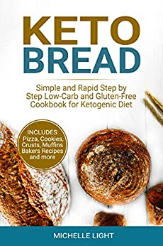 Keto Bread: Simple and Rapid Step by Step Low-Carb and Gluten-Free Cookbook for Ketogenic Diet (Includes Pizza, Cookies, Crusts, Muffins Bakers Recipes and more) by [Light, Michelle]