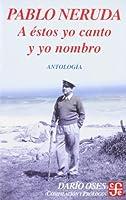 A estos yo canto y yo nombro/ I Sing and Cheer to That: Escritores en la obra de Pablo Neruda: Antologia (Literatura)