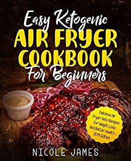 Easy Ketogenic Air Fryer Cookbook For Beginners: Delicious Air Fryer Keto Recipes For Weight Loss And Better Health - 2019 Edition by [James, Nicole]