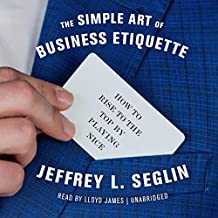 The Simple Art of Business Etiquette: How to Rise to the Top by Playing Nice