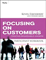 Focusing on Customers Participant Workbook: Creating Remarkable Leaders (Participant Workbooks)