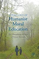 A Pedagogy of Humanist Moral Education: The Educational Thought of Janusz Korczak