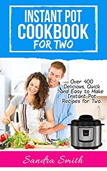 Instant Pot Cookbook for Two: Over 400 Amazing, Easy and Delicious Recipes for Two by [Smith, Sandra]