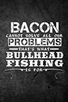 Bacon Cannot Solve All Our Problems That's What Bullhead Fishing Is for: Funny Fish Journal: Blank Lined Notebook for Fisherman to Write Notes & Writing