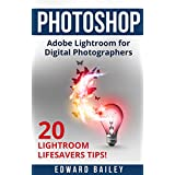 Adobe Photoshop: The Adobe Lightroom for Digital Photographers: The Best 20 Lightroom Lifesavers Tips! (Book 2) (Graphic Design, Adobe Photoshop, Digital Photography, Creativity) (English Edition)