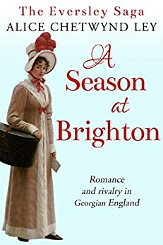 A Season at Brighton: Romance and rivalry in Georgian England (The Eversley Saga Book 3) by [Chetwynd Ley, Alice]